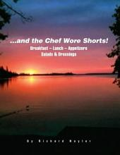 ...and the Chef Wore Shorts!: Book 1 – Breakfast, Lunch, Appetizers, Salads and Dressings