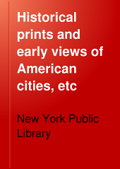 Historical prints and early views of American cities, etc: catalogue of the loan exhibition held at the New York Public Library, April 19 to October 15, 1917