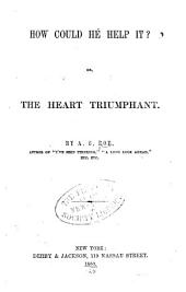 How Could He Help It?: Or, The Heart Triumphant