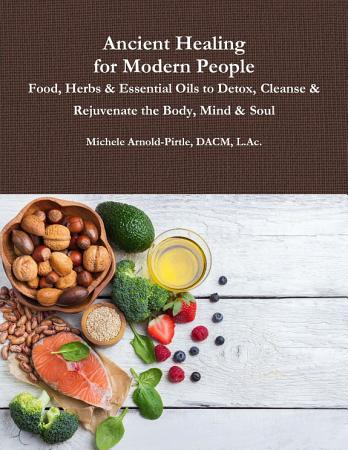 Ancient Healing for Modern People  Food  Herbs   Essential Oils to Detox  Cleanse   Rejuvenate the Body  Mind   Soul PDF