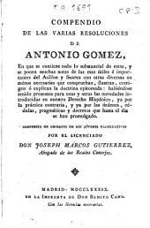 Compendio de las varias resoluciones de Antonio Gomez: en que se contiene todo lo dubstancial de estas y se ponen muchas notas de las mas útiles e importantes del Atillon y Suarez...