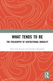 What Tends to Be: The Philosophy of Dispositional Modality