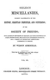 Select miscellanies: Chiefly illustrative of the history Christian principles and sufferings of the Society of Friends