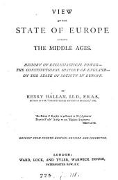 View of the state of Europe during the Middle ages. History of ecclesiastical power, the constitutional history of England, on the state of society in England. Repr. from [3 chapters of the]