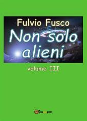 Non solo alieni -: Volume 3