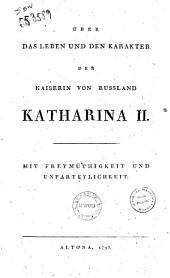 Über das Leben und den Karakter der Kaiserin von Russland Katharina 2. Mit Freymüthigkeit und Unparteylichkeit