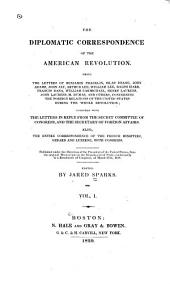 The Diplomatic Correspondence of the American Revolution: Being the Letters of Benjamin Franklin, Silas Deane, John Adams, John Jay, Arthur Lee, William Lee, Ralph Izard, Francis Dana, William Carmichael, Henry Laurens, John Laurens, M. de Lafayette, M. Dumas, and Others, Concerning the Foreign Relations of the United States During the Whole Revolution : Together with the Letters in Reply from the Secret Committee of Congress, and the Secretary of Foreign Affairs : Also, the Entire Correspondence of the French Ministers, Gerard and Luzerne, with Congress : Published Under the Direction of the President of the United States, from the Original Manuscripts in the Department of State, Conformably to a Resolution of Congress, of March 27th, 1818, Volume 1