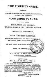 The Florist's Guide: Containing Practical Directions for the Cultivation of Annual, Biennial, and Perennial Flowering Plants, of Different Classes, Herbaceous and Shrubby, Bulbous, Fibrous and Tuberous Rooted, Including the Double Dahlia : with a Monthly Calendar, Containing Instructions for the Management of Greenhouse Plants Throughout the Year