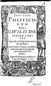 Justi Lipsi Politicorum, sive, Civilis doctrinae libri sex: Qui ad principatum maximè spectant ...