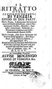 Il ritratto overo Le cose piu notabili di Venezia diviso in due parti. Nella prima si descrivono brevemente tutte le chiese della citta ... Nella seconda, si da breve relazione del governo della Repubblica, delli magistrati, delle fabriche publiche, e piu riguardeueli &c. Ampliato con la relazione delle fabriche publiche, e private, & altre cose piu notabili successe dall'anno 1682. fino al presente 1704. da D.L.G.S.V