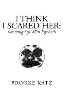 I Think I Scared Her  Growing Up With Psychosis Book