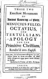 Those Two Excellent Monuments of Ancient Learning and Piety, Minucius Felix's Octavius, and Tertullian's Apology for the Primitive Chriftians, Render'd Into English