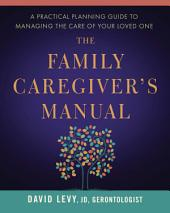 The Family Caregiver's Manual: A Practical Planning Guide to Managing the Care of Your Loved One