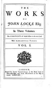 The Works of John Locke, Esq; in Three Volumes: The Contents of which Follow in the Next Leaf, Volume 1