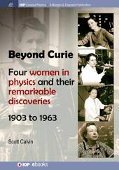 Beyond Curie: Four Women in Physics and Their Remarkable Discoveries, 1903 to 1963