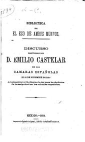 Discurso pronunciado por d. Emilio Castelar en las Camaras españolas el 21 de diciembre de 1872 al presentar al Gobierno la ley para la abolicion de la esclavitud en las colonias españolas