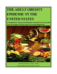 THE ADULT OBESITY EPIDEMIC IN THE UNITED STATES  A Comprehensive Approach Including the Financial Costs  the Societal Costs  the Solutions  and the Future of Food and Weight Gain PDF