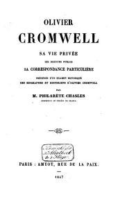 Olivier Cromwell: sa vie privée ses discours publics, sa correspondance particulière. Prédédés d'un examen historique des biographes et historiens d'Olivier Cromwell