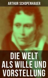 Die Welt als Wille und Vorstellung (Gesamtausgabe in 2 Bänden): Schopenhauers Hauptwerk über die Erkenntnistheorie, die Metaphysik, die Ästhetik und die Ethik