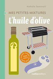 L'huile d'olive: Maison - Cuisine - Santé - Beauté - 100% nature