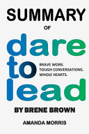 Summary of Dare to Lead by Brene Brown: Brave Work. Tough Conversations. Whole Hearts