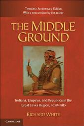 The Middle Ground: Indians, Empires, and Republics in the Great Lakes Region, 1650–1815, Edition 2