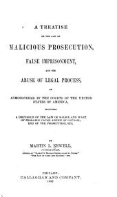 A Treatise on the Law of Malicious Prosecution, False Imprisonment, and the Abuse of Legal Process: As Administered in the Courts of the United States of America, Including a Discussion of the Law of Malice and Want of Probable Cause, Advice of Counsel, End of Prosecution, Etc