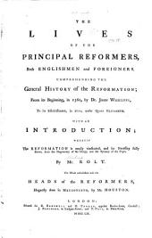 The Lives of the Principal Reformers, Both Englishmen and Foreigners: Comprehending the General History of the Reformation; from Its Beginning, in 1360, by Dr. John Wickliffe, to Its Establishment, in 1600, Under Queen Elizabeth. : With an Introduction; Wherein the Reformation is Amply Vindicated, and Its Necessity Fully Shewn, from the Degeneracy of the Clergy, and the Tyranny of the Popes