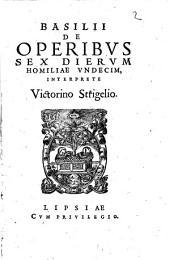 Basilii De Operibvs Sex Diervm Homiliae Vndecim