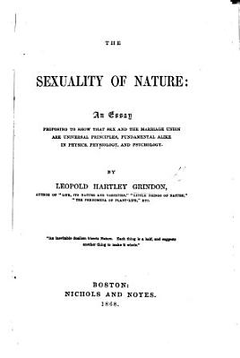 The Sexuality of Nature  an essay proposing to shew that sex and the marriage union are universal principles PDF
