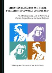 """Christian Humanism and Moral Formation in """"A World Come of Age"""": An Interdisciplinary Look at the Works of Dietrich Bonhoeffer and Marilynne Robinson"""
