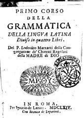 Primo corso della grammatica della lingua latina diuiso in quattro libri. Del P. Lodouico Marracci della congregatione de' chierici regolari della Madre di Dio