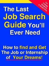 The Last Job Search Guide You'll Ever Need: How to Find and Get the Job Or Internship of Your Dreams!