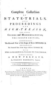 A Complete Collection Of State-Trials And Proceedings For High-Treason And Other Crimes and Misdemeanours: Commencing With The Eleventh Year of the Reign of King Richard II. And Ending With The Sixteenth Year of the Reign of King George III. : With Two Alphabetical Tables To The Whole, Volume 7