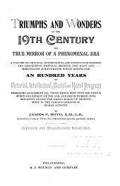 Triumphs and Wonders of the 19th Century: The True Mirror of a Phenomenal Era, a Volume of Original, Entertaining and Instructive Historic and Descriptive Writings, Showing the Many and Marvellous Achievements which Distinguish an Hundred Years of Material, Intellectual, Social and Moral Progress ...