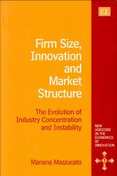 Firm Size, Innovation, and Market Structure: The Evolution of Industry Concentration and Instability