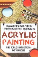 Acrylic Painting - Discover the Ways of Painting Eye Popping Portraits and Lands