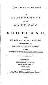 An Abridgement of the History of Scotland from Robertson, Stuart, &c. In the Manner of Goldsmith's Abridgement of the Histories of England, Rome and Greece