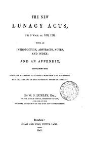 The New Lunacy Acts, 8 & 9 Vict.cc.100, 126, with an Introduction, Abstracts, Notes, and Index;: And an Appendix, Containing the Statutes Relating to Insane Criminals and Prisoners, and a Statement of the Different Forms of Insanity. By W.G. Lumley, ..