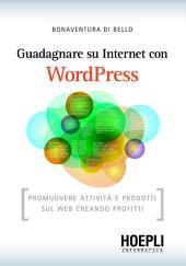 Guadagnare su internet con WordPress: Promuovere attività e prodotti sul web creando profitti