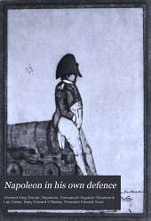 Napoleon in his own defence: being a reprint of certain letters written by Napoleon from St. Helena to Lady Clavering, and a reply by Theodore Hook; with which are incorporated notes and an essay on Napoleon as a man of letters