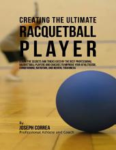 Creating the Ultimate Racquetball Player: Learn the Secrets and Tricks Used By the Best Professional Racquetball Players and Coaches to Improve Your Athleticism, Conditioning, Nutrition, and Mental Toughness