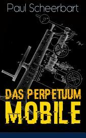 Das Perpetuum Mobile (Vollständige Ausgabe): Die Geschichte einer Erfindung - Was man heute nicht gefunden, kann man doch wohl morgen noch finden