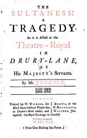 The Sultaness: a Tragedy: As it is Acted at the Theatre-Royal in Drury-Lane, by His Majesty's Servants. By Mr. Johnson