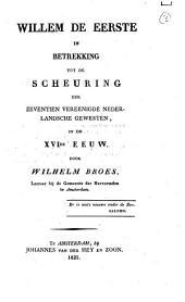 Willem de Eerste, in betrekking tot de scheuring der Zeventien Vereenigde Nederlandsche gewesten in de XVIde eeuw