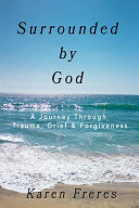 Surrounded by God  A Journey Through Trauma  Grief   Forgiveness