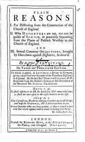 Plain Reasons: I. For Dissenting from the Communion of the Church of England. II. Why Dissenters are Not, Nor Can be Guilty of Schism, in Peaceably Separarting Fromthe Places of Worship in the Church of England. And III. Several Common Objections, Brought by Churchmen Against Dissenters, Answer'd