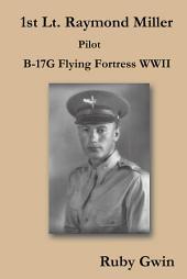 1st Lt. Raymond Miller Pilot: B-17G Flying Fortress WWII
