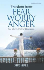 Freedom from FEAR WORRY ANGER: How to be Cool, Calm and Courageous