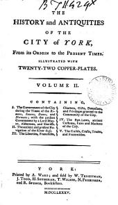 The History and Antiquities of the City of York,: Containing, I. The government of the city during the times of the Romans, Saxons, Danes, and Normans; with the present government by a lord mayor, aldermen, and sheriffs. II. The antient and present navigation of the River Ouse. III. The liberties, franchises, charters, gifts, donations, and privileges granted to the community of the city. IV. The bye-laws, antient customs, fairs and markets of the city. V. The guilds, crafts, trades, and fraternities